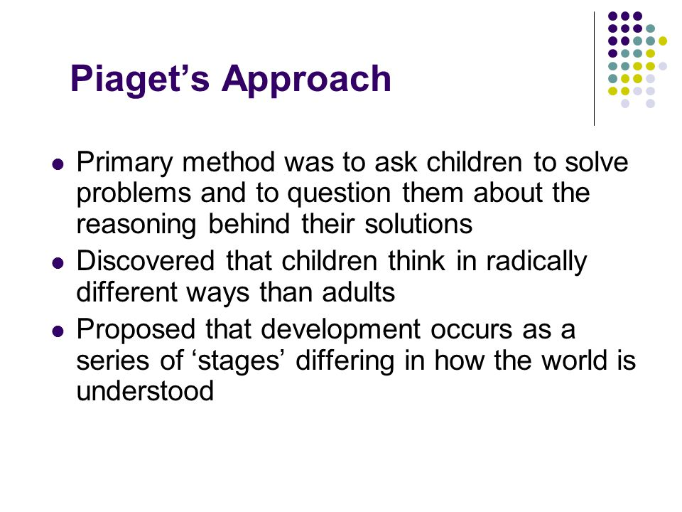 Piaget's Approach Primary method was to ask children to solve problems and to question them about the reasoning behind their solutions Discovered that children think in radically different ways than adults Proposed that development occurs as a series of 'stages' differing in how the world is understood
