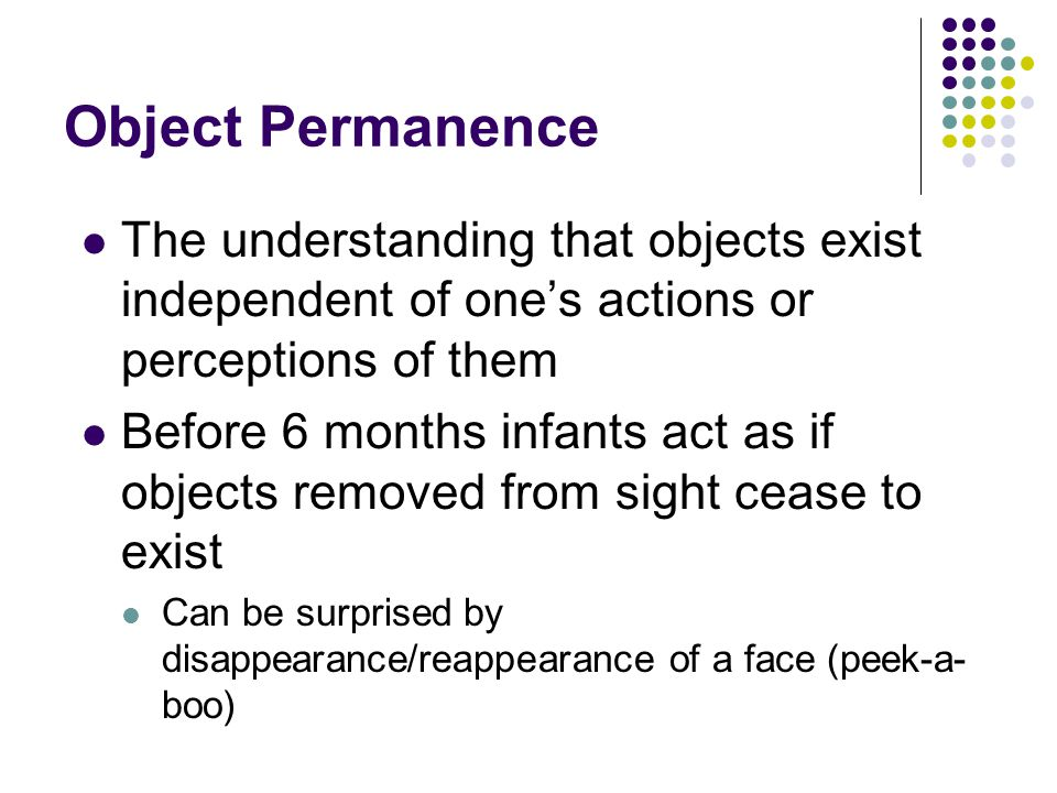 Object Permanence The understanding that objects exist independent of one's actions or perceptions of them Before 6 months infants act as if objects removed from sight cease to exist Can be surprised by disappearance/reappearance of a face (peek-a- boo)