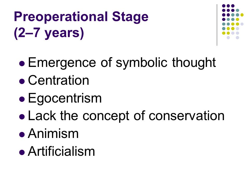 Preoperational Stage (2–7 years) Emergence of symbolic thought Centration Egocentrism Lack the concept of conservation Animism Artificialism