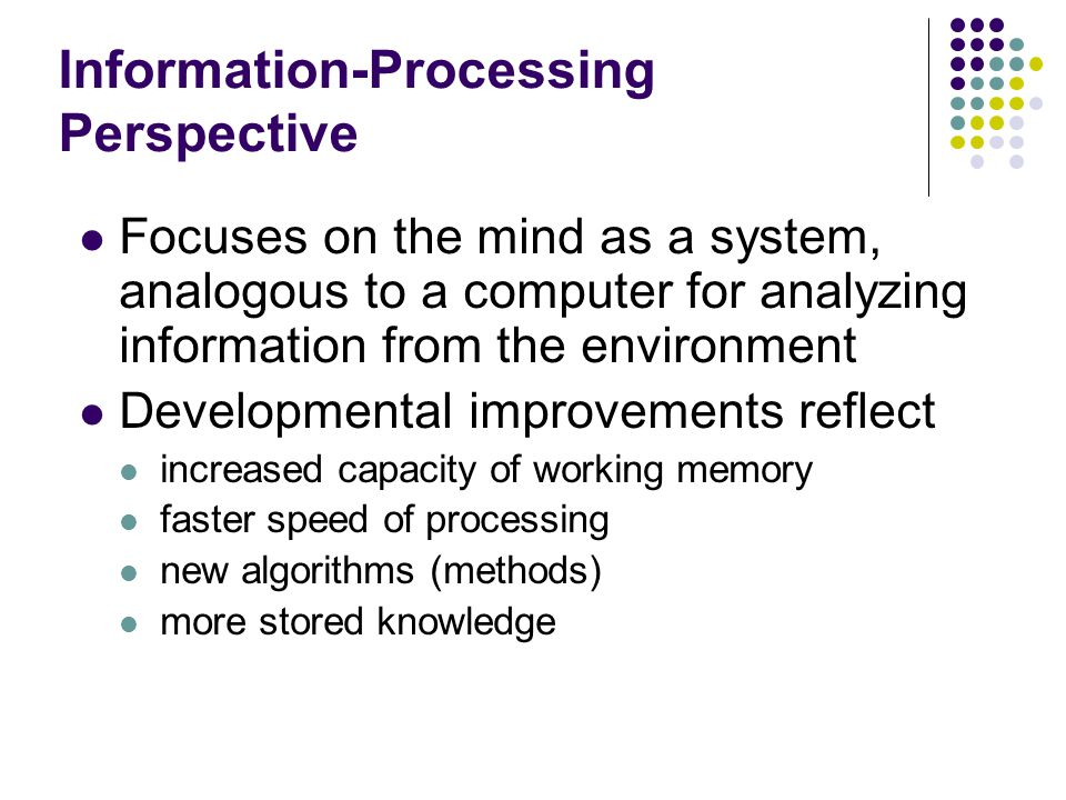 Information-Processing Perspective Focuses on the mind as a system, analogous to a computer for analyzing information from the environment Developmental improvements reflect increased capacity of working memory faster speed of processing new algorithms (methods) more stored knowledge