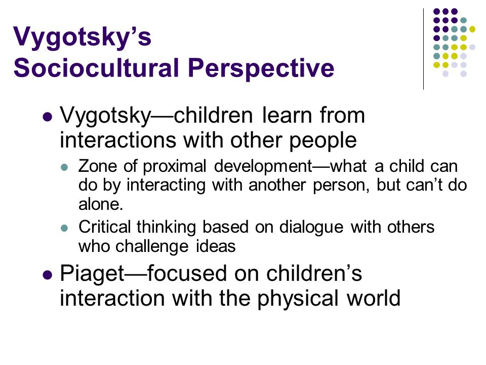 Vygotsky's Sociocultural Perspective Vygotsky—children learn from interactions with other people Zone of proximal development—what a child can do by interacting with another person, but can't do alone.