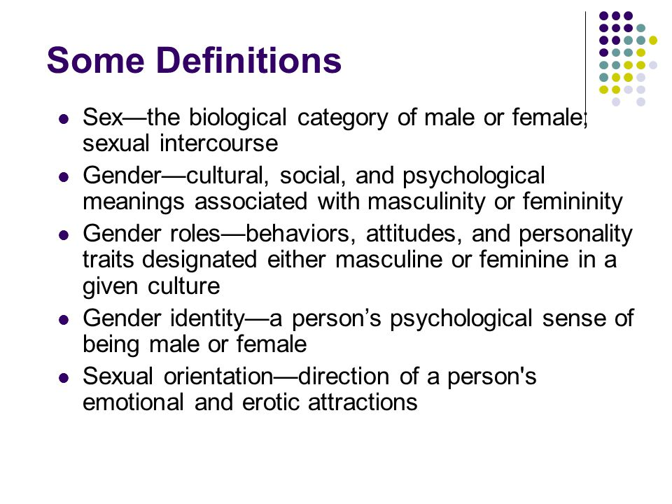 Some Definitions Sex—the biological category of male or female; sexual intercourse Gender—cultural, social, and psychological meanings associated with masculinity or femininity Gender roles—behaviors, attitudes, and personality traits designated either masculine or feminine in a given culture Gender identity—a person's psychological sense of being male or female Sexual orientation—direction of a person s emotional and erotic attractions