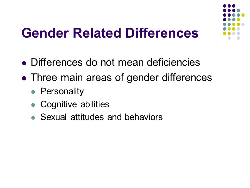 Gender Related Differences Differences do not mean deficiencies Three main areas of gender differences Personality Cognitive abilities Sexual attitudes and behaviors