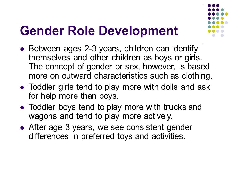 Gender Role Development Between ages 2-3 years, children can identify themselves and other children as boys or girls.