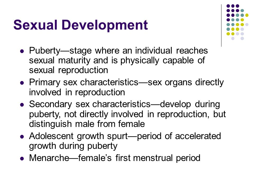 Sexual Development Puberty—stage where an individual reaches sexual maturity and is physically capable of sexual reproduction Primary sex characteristics—sex organs directly involved in reproduction Secondary sex characteristics—develop during puberty, not directly involved in reproduction, but distinguish male from female Adolescent growth spurt—period of accelerated growth during puberty Menarche—female's first menstrual period