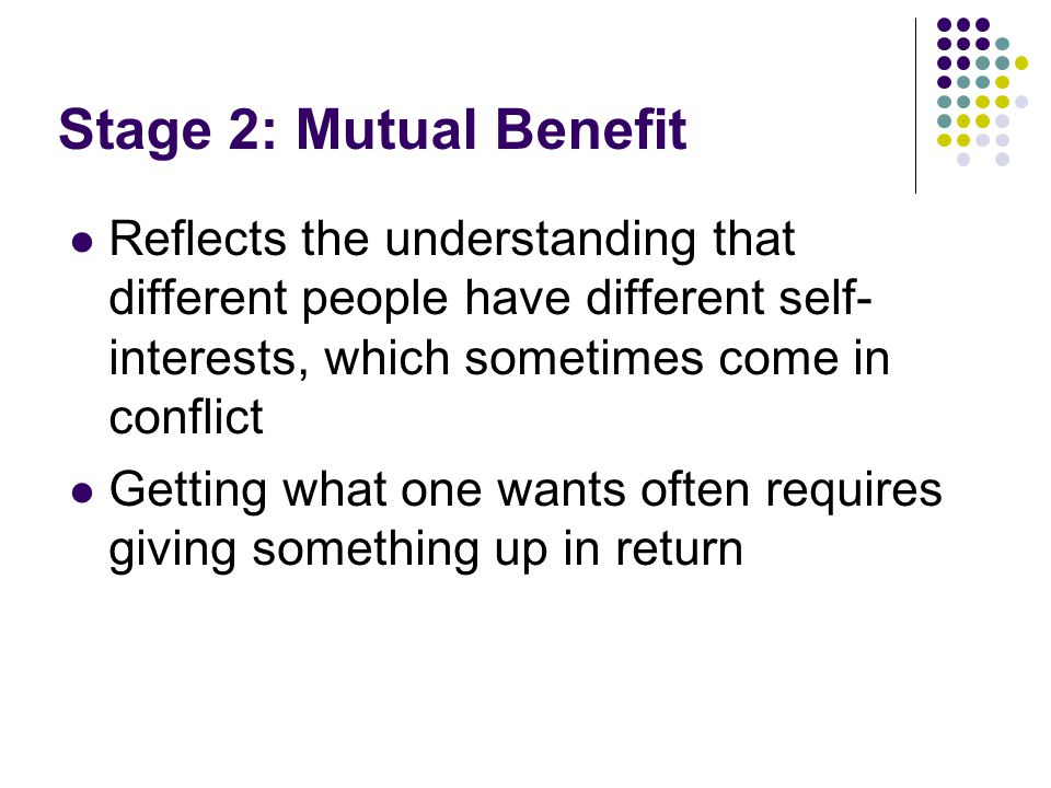 Stage 2: Mutual Benefit Reflects the understanding that different people have different self- interests, which sometimes come in conflict Getting what one wants often requires giving something up in return