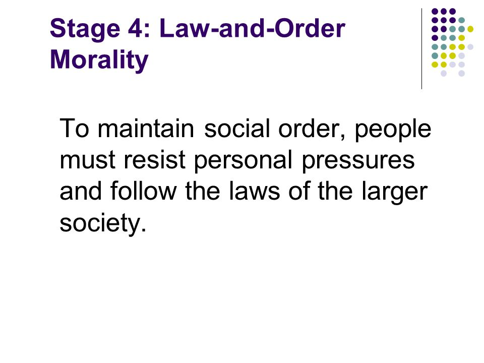 Stage 4: Law-and-Order Morality To maintain social order, people must resist personal pressures and follow the laws of the larger society.