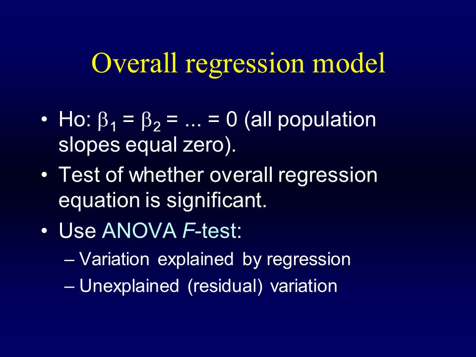 Overall regression model Ho:  1 =  2 =... = 0 (all population slopes equal zero).