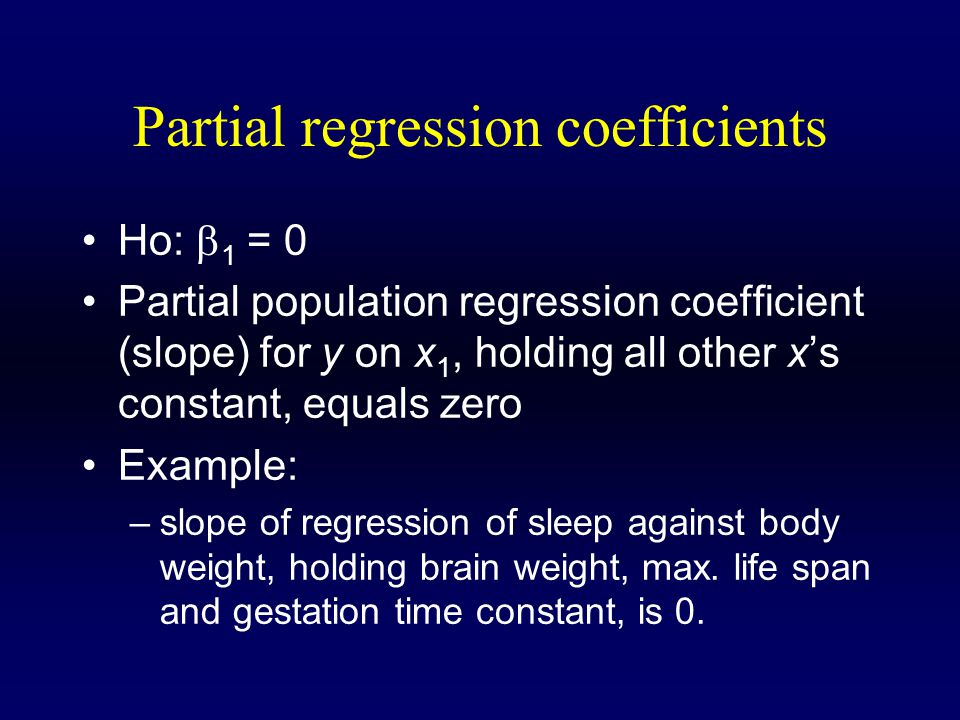 Partial regression coefficients Ho:  2 = 0 Partial population regression coefficient (slope) for y on x 2, holding all other x's constant, equals zero Example: –slope of regression of sleep against brain weight, holding body weight, max.