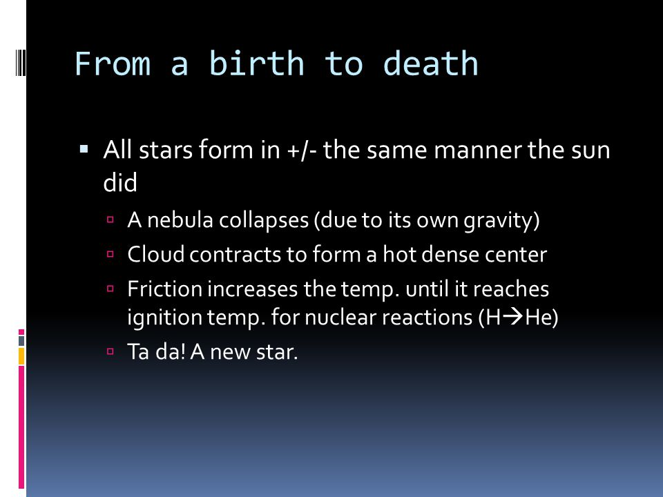 From a birth to death  All stars form in +/- the same manner the sun did  A nebula collapses (due to its own gravity)  Cloud contracts to form a hot dense center  Friction increases the temp.