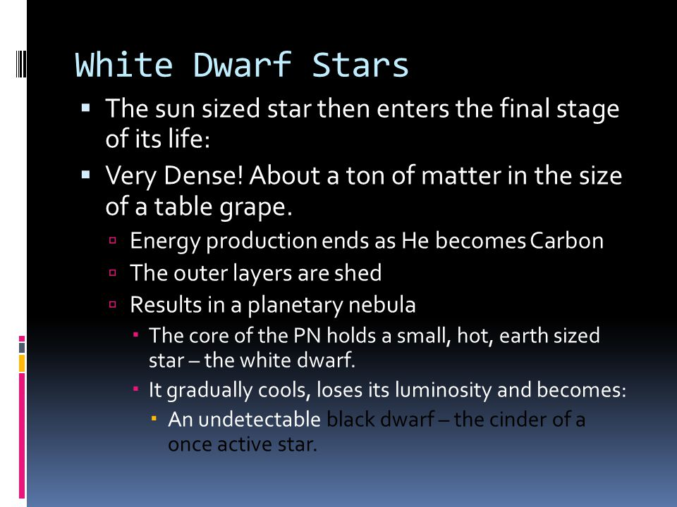 White Dwarf Stars  The sun sized star then enters the final stage of its life:  Very Dense.