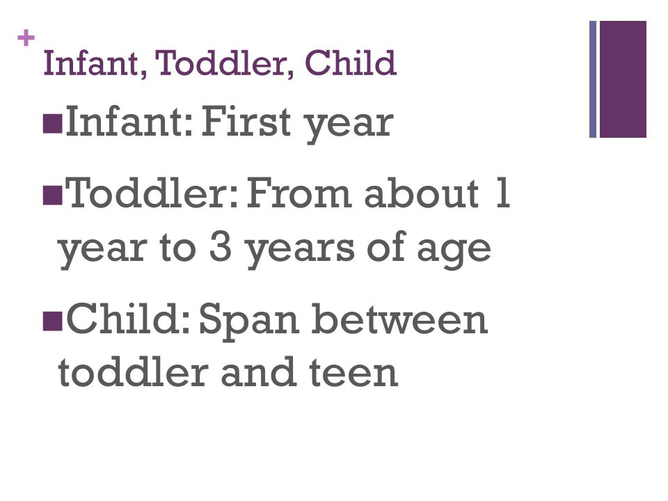 + Infant, Toddler, Child Infant: First year Toddler: From about 1 year to 3 years of age Child: Span between toddler and teen