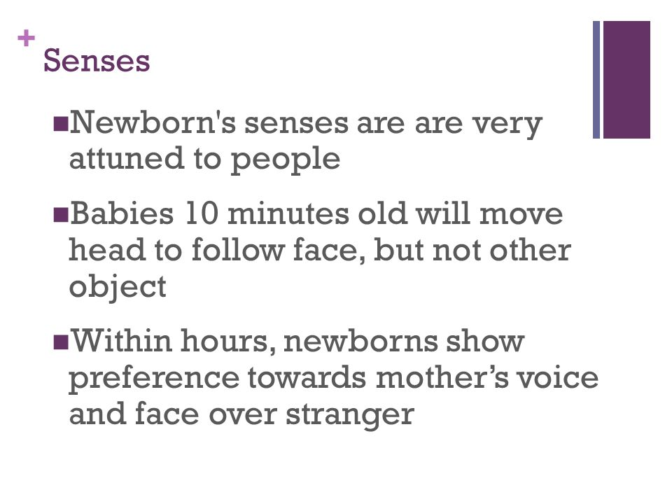 + Senses Newborn s senses are are very attuned to people Babies 10 minutes old will move head to follow face, but not other object Within hours, newborns show preference towards mother's voice and face over stranger
