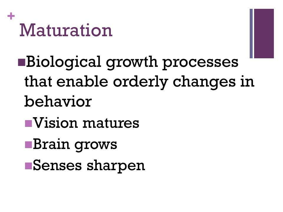 + Maturation Biological growth processes that enable orderly changes in behavior Vision matures Brain grows Senses sharpen