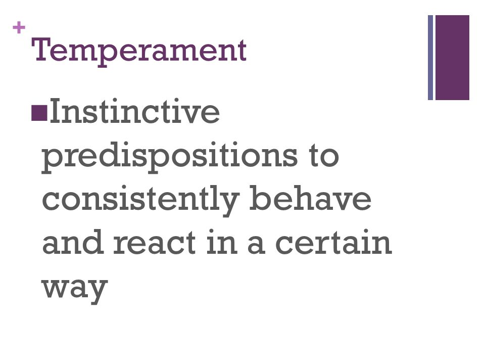 + Temperament Instinctive predispositions to consistently behave and react in a certain way