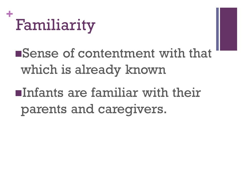 + Familiarity Sense of contentment with that which is already known Infants are familiar with their parents and caregivers.