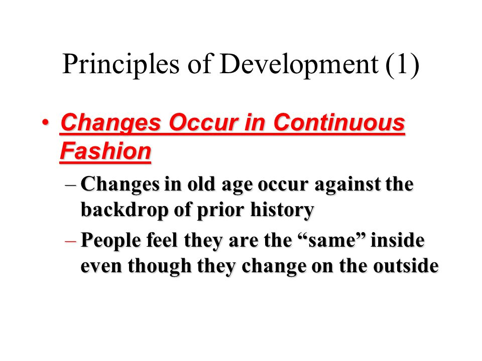 Principles of Development (1) Changes Occur in Continuous FashionChanges Occur in Continuous Fashion –Changes in old age occur against the backdrop of