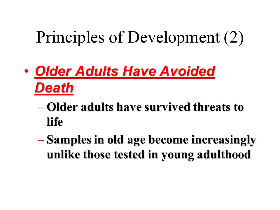 Principles of Development (2) Older Adults Have Avoided DeathOlder Adults Have Avoided Death –Older adults have survived threats to life –Samples in o