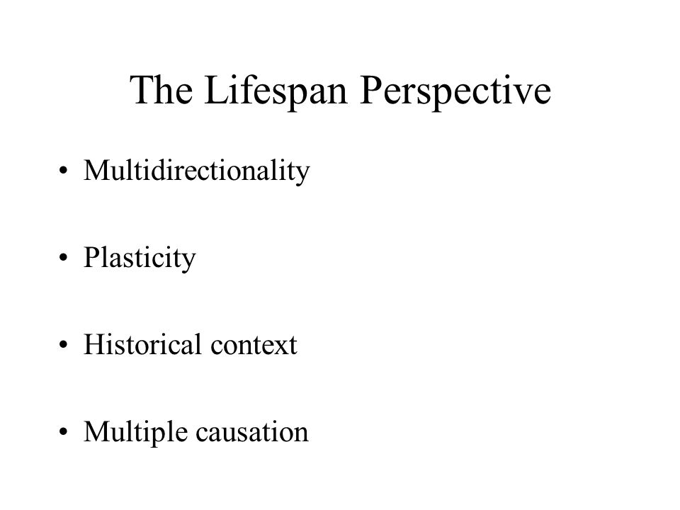 The Lifespan Perspective Multidirectionality Plasticity Historical context Multiple causation