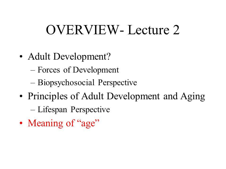 OVERVIEW- Lecture 2 Adult Development? –Forces of Development –Biopsychosocial Perspective Principles of Adult Development and Aging –Lifespan Perspec