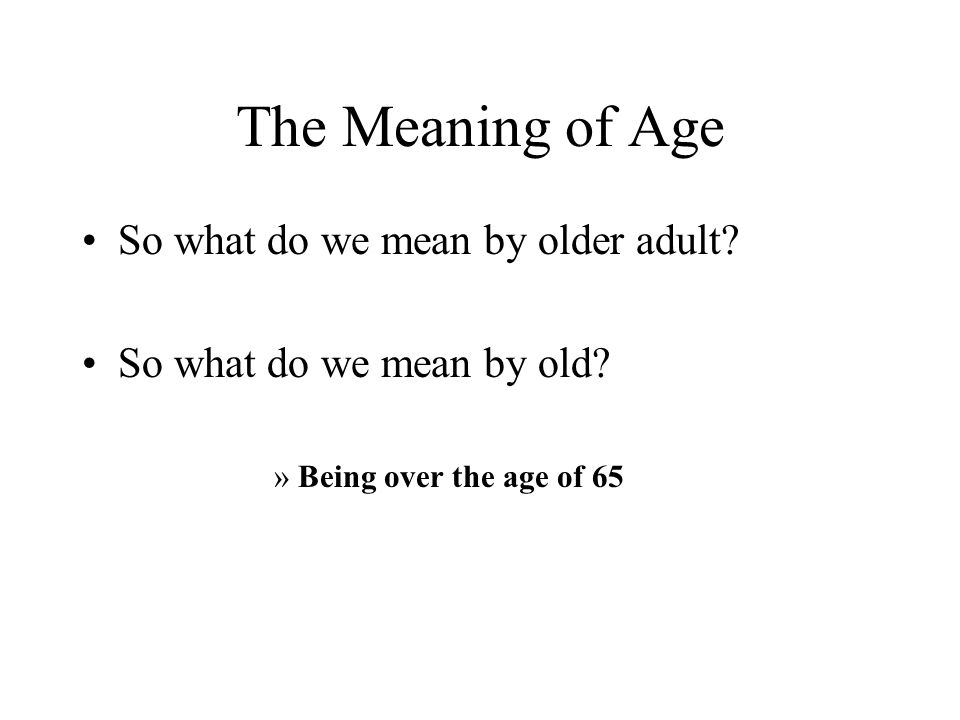 The Meaning of Age So what do we mean by older adult? So what do we mean by old? »Being over the age of 65