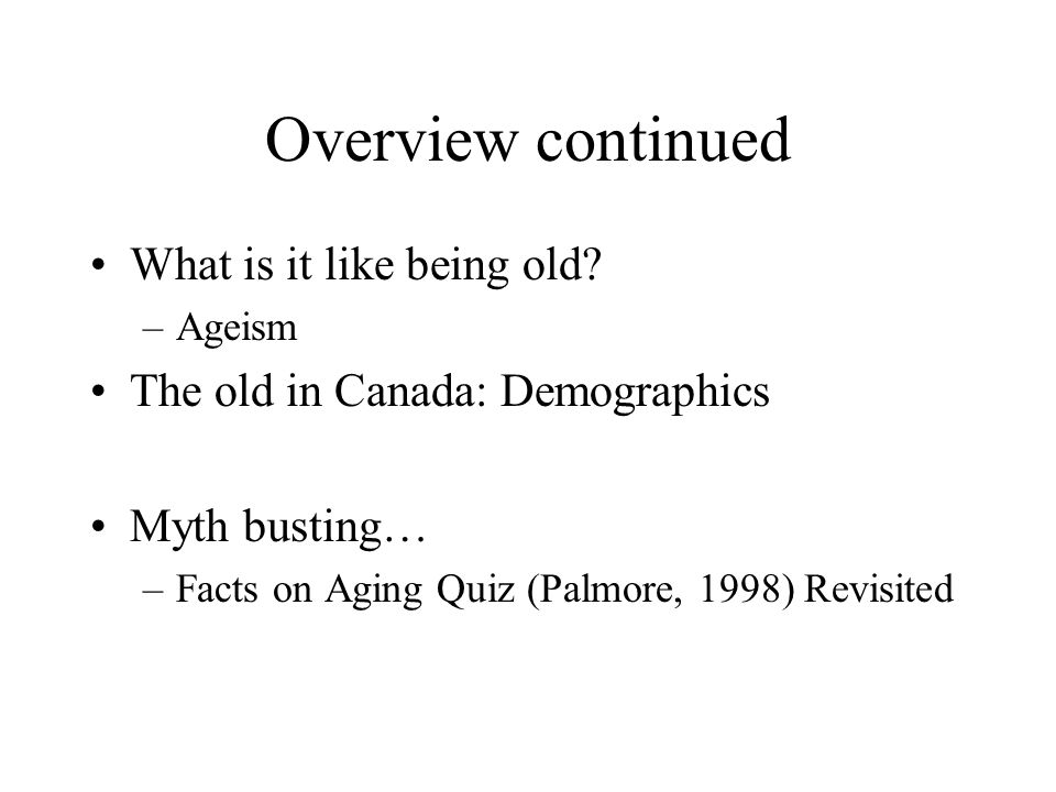 Overview continued What is it like being old? –Ageism The old in Canada: Demographics Myth busting… –Facts on Aging Quiz (Palmore, 1998) Revisited