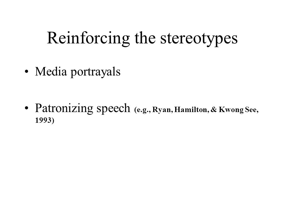 Reinforcing the stereotypes Media portrayals Patronizing speech (e.g., Ryan, Hamilton, & Kwong See, 1993)