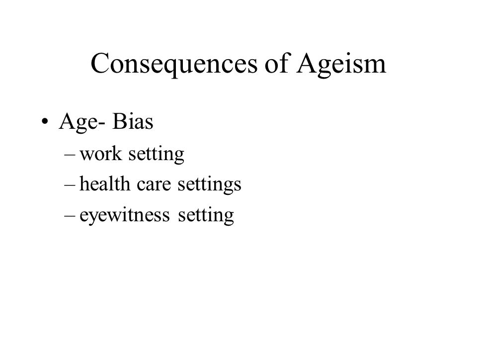 Consequences of Ageism Age- Bias –work setting –health care settings –eyewitness setting