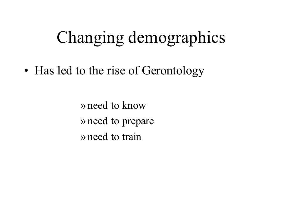 Changing demographics Has led to the rise of Gerontology »need to know »need to prepare »need to train
