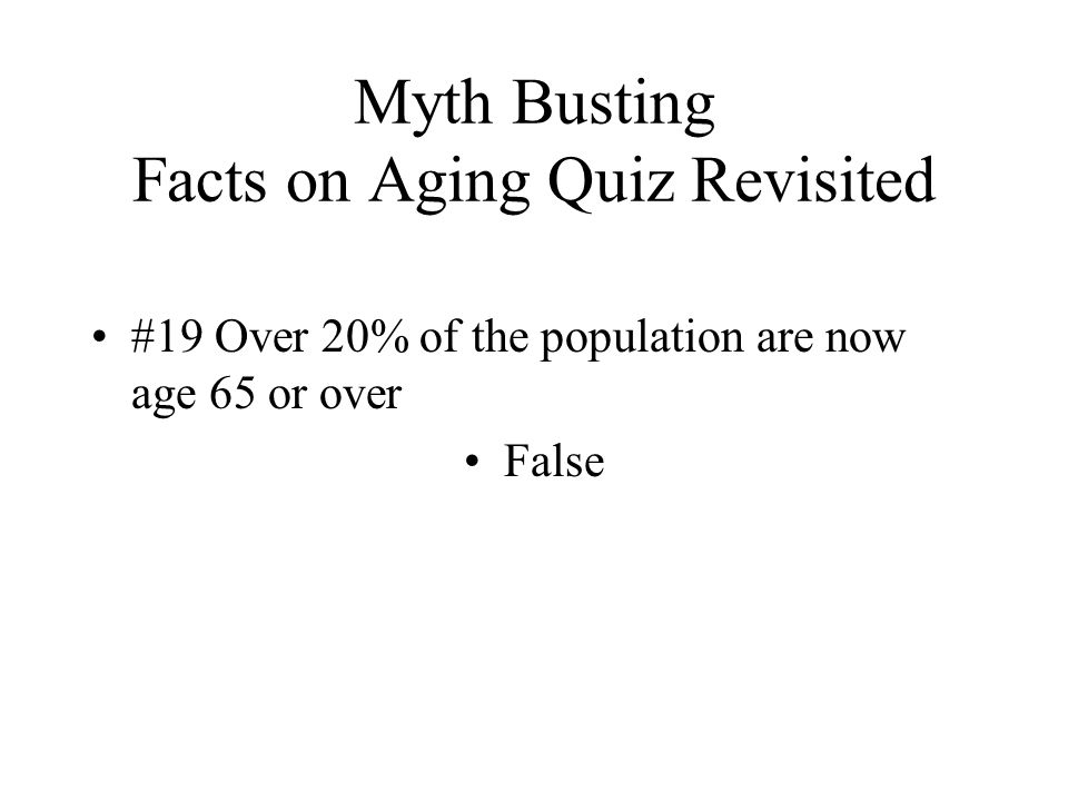 Myth Busting Facts on Aging Quiz Revisited #19 Over 20% of the population are now age 65 or over False
