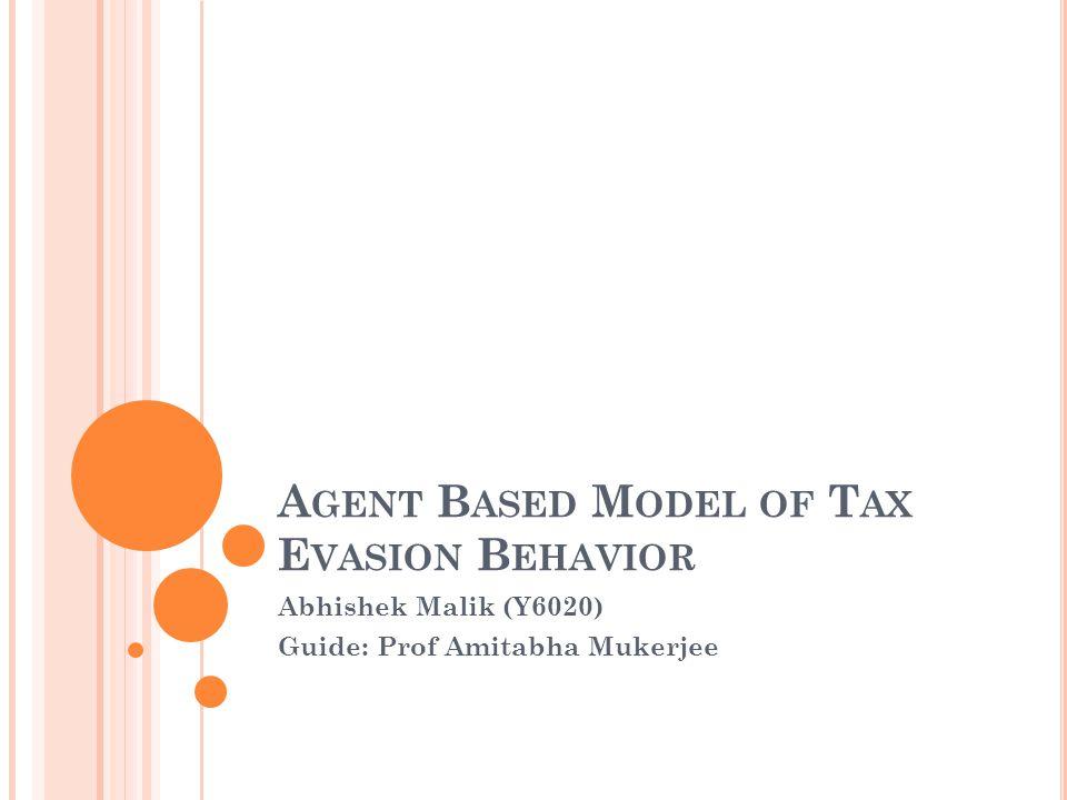 A GENT B ASED M ODEL OF T AX E VASION B EHAVIOR Abhishek Malik (Y6020) Guide: Prof Amitabha Mukerjee
