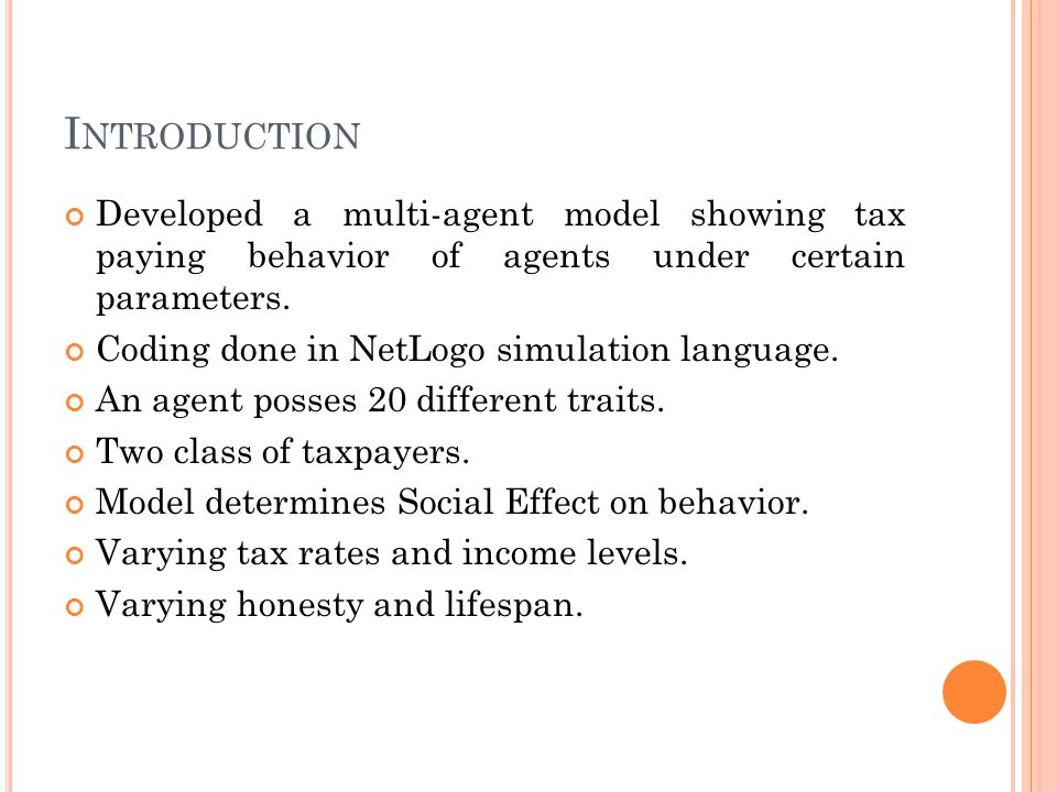 I NTRODUCTION Developed a multi-agent model showing tax paying behavior of agents under certain parameters. Coding done in NetLogo simulation language