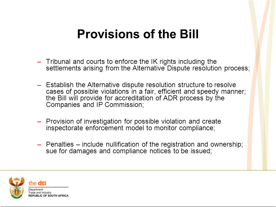 Provisions of the Bill –Tribunal and courts to enforce the IK rights including the settlements arising from the Alternative Dispute resolution process; –Establish the Alternative dispute resolution structure to resolve cases of possible violations in a fair, efficient and speedy manner; the Bill will provide for accreditation of ADR process by the Companies and IP Commission; –Provision of investigation for possible violation and create inspectorate enforcement model to monitor compliance; –Penalties – include nullification of the registration and ownership; sue for damages and compliance notices to be issued;
