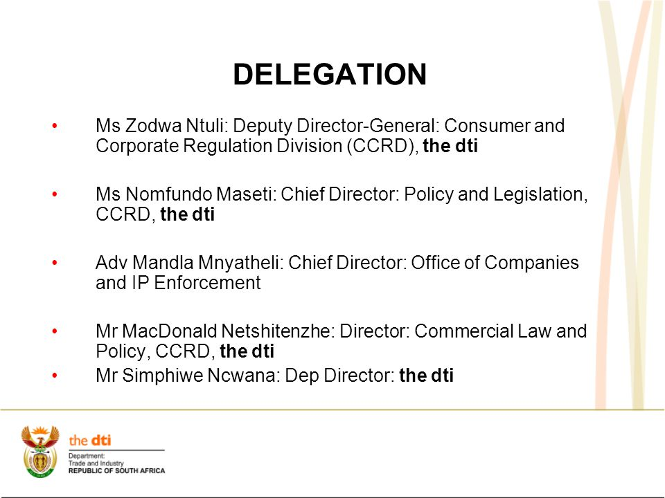 DELEGATION Ms Zodwa Ntuli: Deputy Director-General: Consumer and Corporate Regulation Division (CCRD), the dti Ms Nomfundo Maseti: Chief Director: Policy and Legislation, CCRD, the dti Adv Mandla Mnyatheli: Chief Director: Office of Companies and IP Enforcement Mr MacDonald Netshitenzhe: Director: Commercial Law and Policy, CCRD, the dti Mr Simphiwe Ncwana: Dep Director: the dti