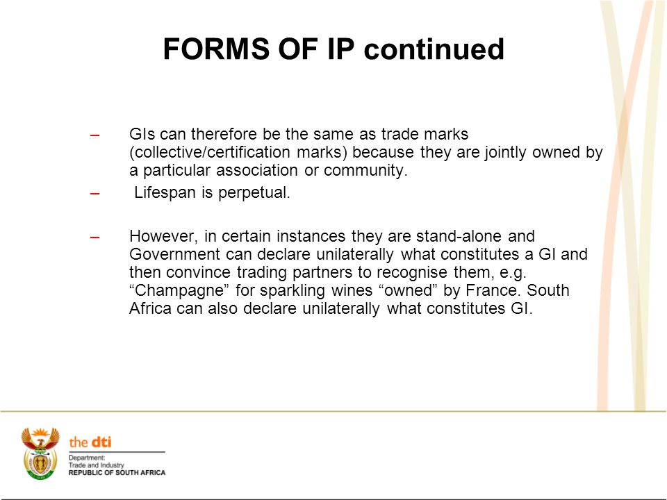 FORMS OF IP continued –GIs can therefore be the same as trade marks (collective/certification marks) because they are jointly owned by a particular association or community.
