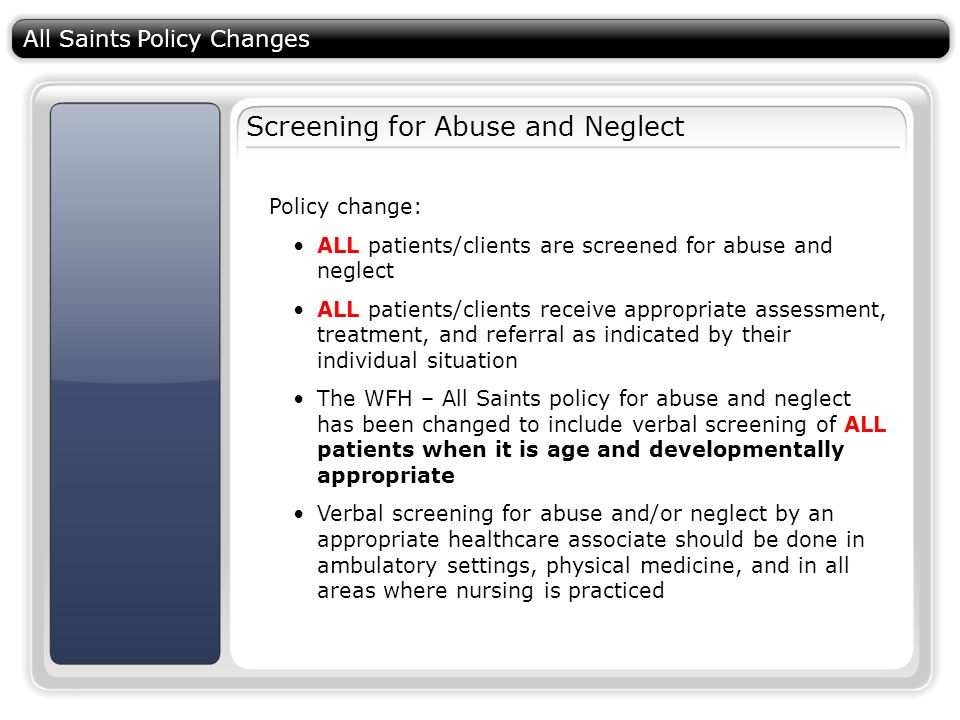 All Saints Policy Changes Screening for Abuse and Neglect Policy change: ALL patients/clients are screened for abuse and neglect ALL patients/clients receive appropriate assessment, treatment, and referral as indicated by their individual situation The WFH – All Saints policy for abuse and neglect has been changed to include verbal screening of ALL patients when it is age and developmentally appropriate Verbal screening for abuse and/or neglect by an appropriate healthcare associate should be done in ambulatory settings, physical medicine, and in all areas where nursing is practiced