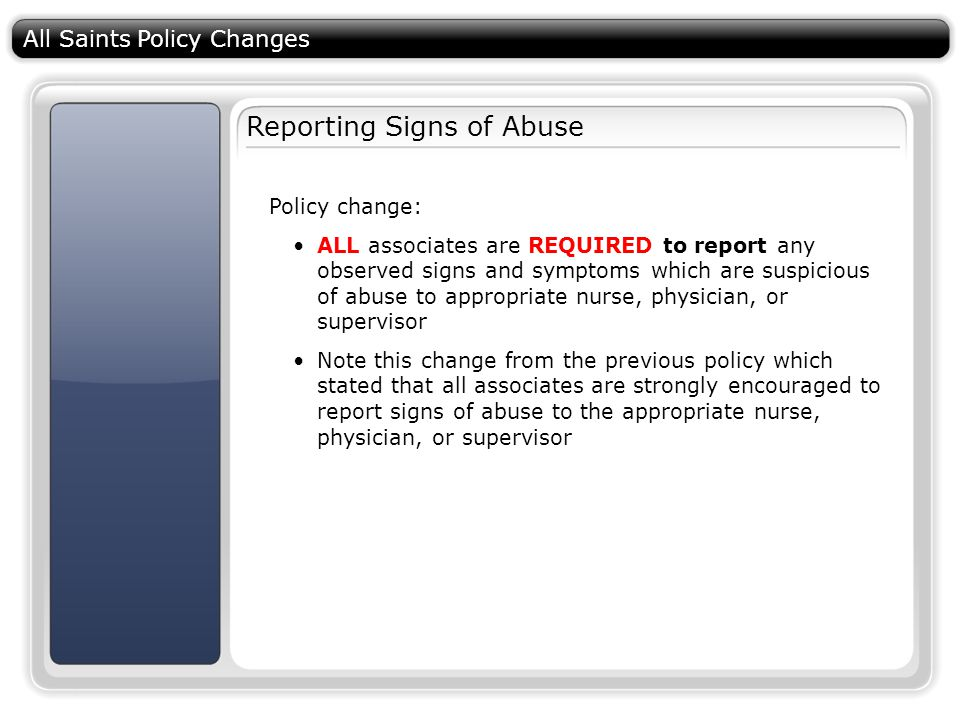 All Saints Policy Changes Reporting Signs of Abuse Policy change: ALL associates are REQUIRED to report any observed signs and symptoms which are suspicious of abuse to appropriate nurse, physician, or supervisor Note this change from the previous policy which stated that all associates are strongly encouraged to report signs of abuse to the appropriate nurse, physician, or supervisor