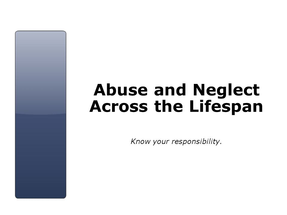 Abuse and Neglect Across the Lifespan Know your responsibility.