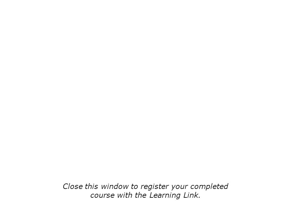 Close this window to register your completed course with the Learning Link.