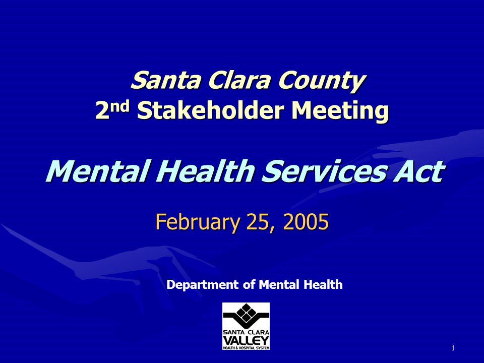 1 Santa Clara County 2 nd Stakeholder Meeting Mental Health Services Act Santa Clara County 2 nd Stakeholder Meeting Mental Health Services Act Department of Mental Health February 25, 2005
