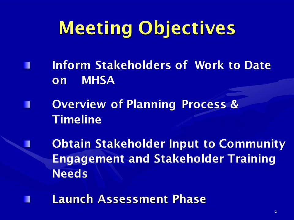2 Meeting Objectives Inform Stakeholders of Work to Date on MHSA Overview of Planning Process & Timeline Obtain Stakeholder Input to Community Engagement and Stakeholder Training Needs Launch Assessment Phase Launch Assessment Phase
