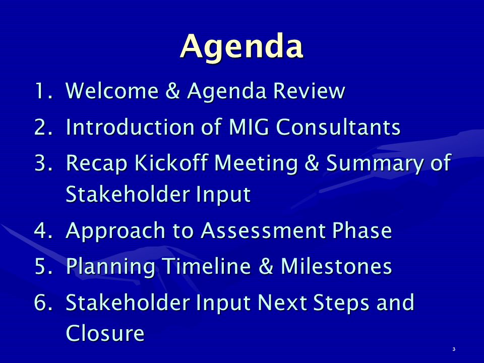 3 Agenda 1.Welcome & Agenda Review 2.Introduction of MIG Consultants 3.Recap Kickoff Meeting & Summary of Stakeholder Input 4.Approach to Assessment Phase 5.Planning Timeline & Milestones 6.Stakeholder Input Next Steps and Closure
