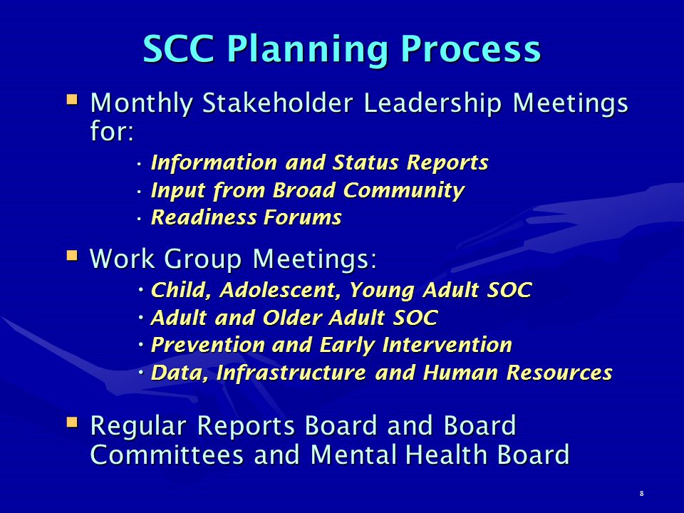8 SCC Planning Process  Monthly Stakeholder Leadership Meetings for: Information and Status ReportsInformation and Status Reports Input from Broad CommunityInput from Broad Community Readiness ForumsReadiness Forums  Work Group Meetings: Child, Adolescent, Young Adult SOC Child, Adolescent, Young Adult SOC Adult and Older Adult SOC Adult and Older Adult SOC Prevention and Early Intervention Prevention and Early Intervention Data, Infrastructure and Human Resources Data, Infrastructure and Human Resources  Regular Reports Board and Board Committees and Mental Health Board