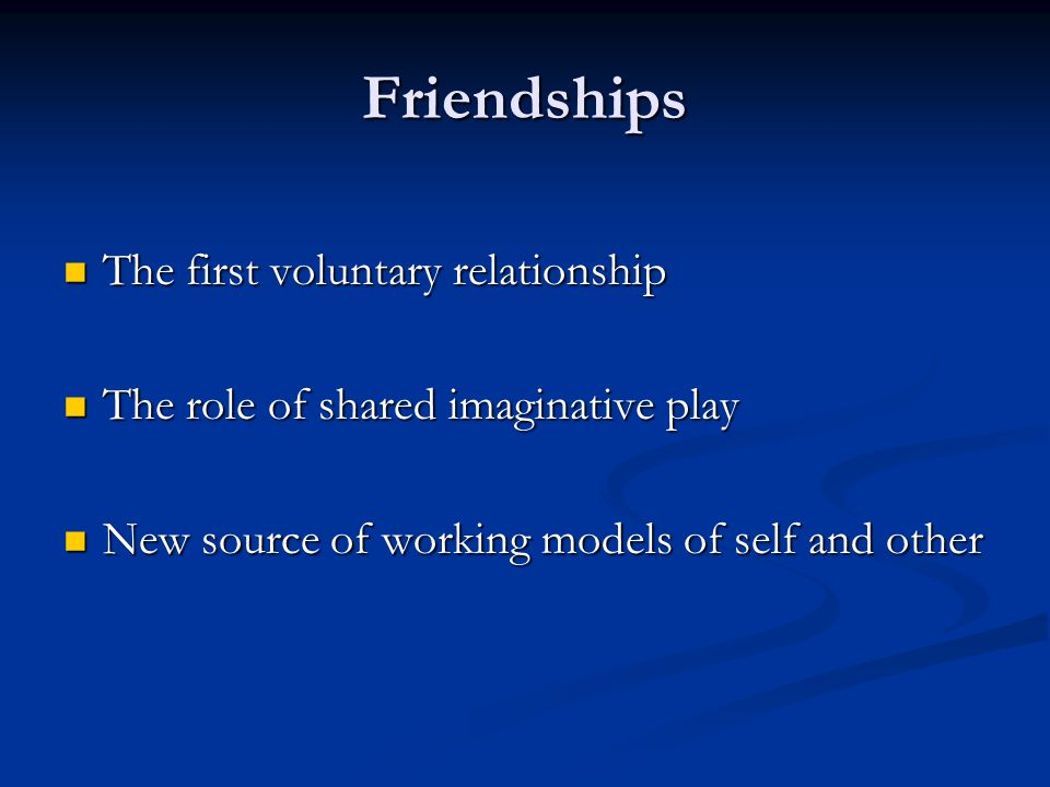 Friendships The first voluntary relationship The first voluntary relationship The role of shared imaginative play The role of shared imaginative play New source of working models of self and other New source of working models of self and other