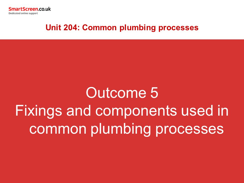 Outcome 5 Fixings and components used in common plumbing processes Unit 204: Common plumbing processes
