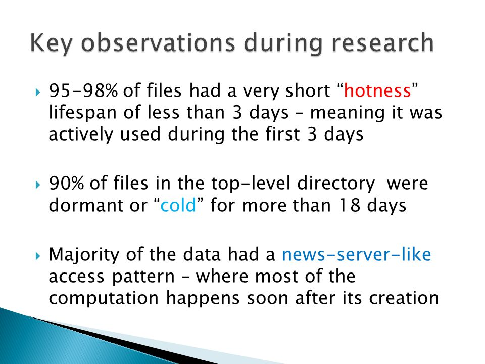  95-98% of files had a very short hotness lifespan of less than 3 days – meaning it was actively used during the first 3 days  90% of files in the top-level directory were dormant or cold for more than 18 days  Majority of the data had a news-server-like access pattern – where most of the computation happens soon after its creation