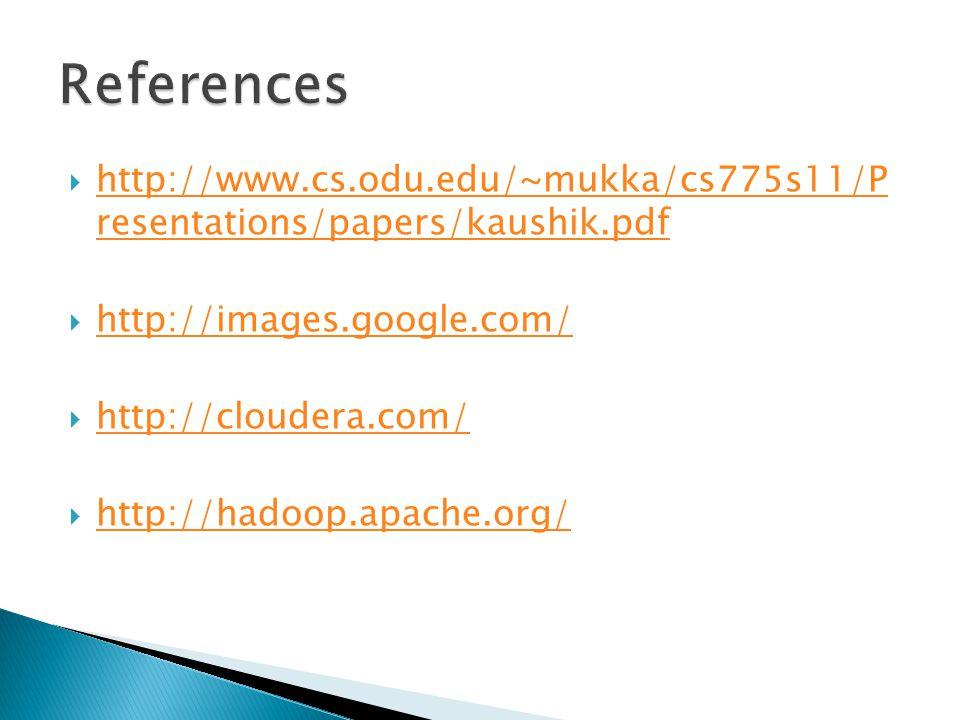  http://www.cs.odu.edu/~mukka/cs775s11/P resentations/papers/kaushik.pdf http://www.cs.odu.edu/~mukka/cs775s11/P resentations/papers/kaushik.pdf  http://images.google.com/ http://images.google.com/  http://cloudera.com/ http://cloudera.com/  http://hadoop.apache.org/ http://hadoop.apache.org/