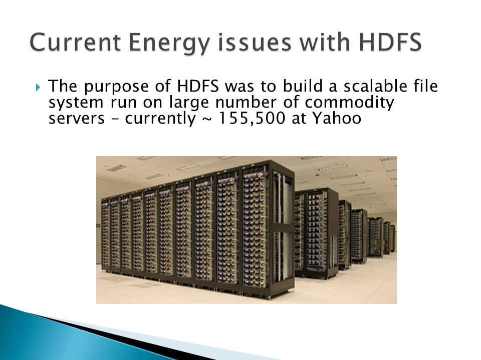  The purpose of HDFS was to build a scalable file system run on large number of commodity servers – currently ~ 155,500 at Yahoo