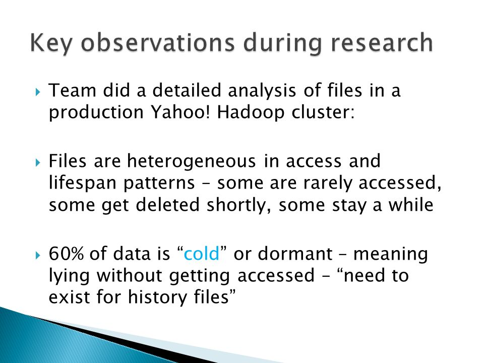  95-98% of files had a very short hotness lifespan of less than 3 days – meaning it was actively used during the first 3 days  90% of files in the top-level directory were dormant or cold for more than 18 days  Majority of the data had a news-server-like access pattern – where most of the computation happens soon after its creation