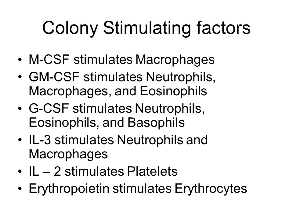 Colony Stimulating factors M-CSF stimulates Macrophages GM-CSF stimulates Neutrophils, Macrophages, and Eosinophils G-CSF stimulates Neutrophils, Eosinophils, and Basophils IL-3 stimulates Neutrophils and Macrophages IL – 2 stimulates Platelets Erythropoietin stimulates Erythrocytes